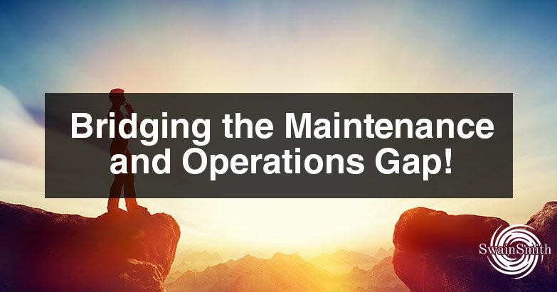 Bridging the Maintenance and Operations Gap!